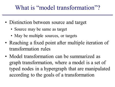 "What is ""model transformation""? Distinction between source and target Source may be same as target May be multiple sources, or targets Reaching a fixed."