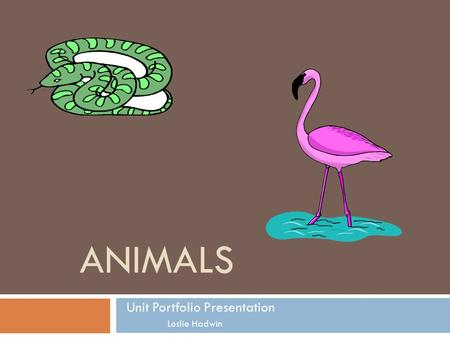 ANIMALS Unit Portfolio Presentation Leslie Hadwin.