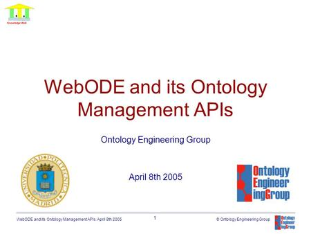 WebODE and its Ontology Management APIs. April 8th 2005 1 © Ontology Engineering Group WebODE and its Ontology Management APIs Ontology Engineering Group.