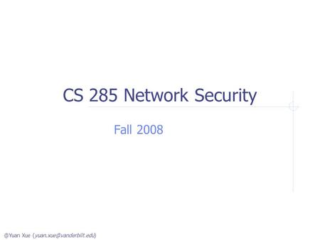 @Yuan Xue CS 285 Network Security Fall 2008.