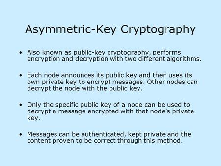 Asymmetric-Key Cryptography Also known as public-key cryptography, performs encryption and decryption with two different algorithms. Each node announces.