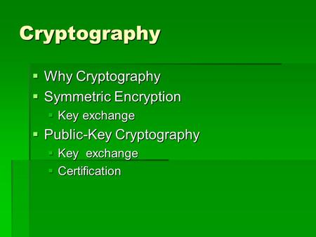 Cryptography  Why Cryptography  Symmetric Encryption  Key exchange  Public-Key Cryptography  Key exchange  Certification.