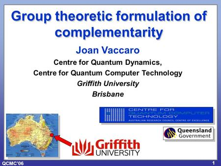 QCMC'06 1 Joan Vaccaro Centre for Quantum Dynamics, Centre for Quantum Computer Technology Griffith University Brisbane Group theoretic formulation of.
