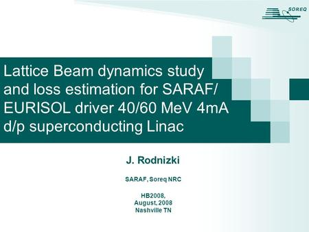 J. Rodnizki SARAF, Soreq NRC HB2008, August, 2008 Nashville TN Lattice Beam dynamics study and loss estimation for SARAF/ EURISOL driver 40/60 MeV 4mA.