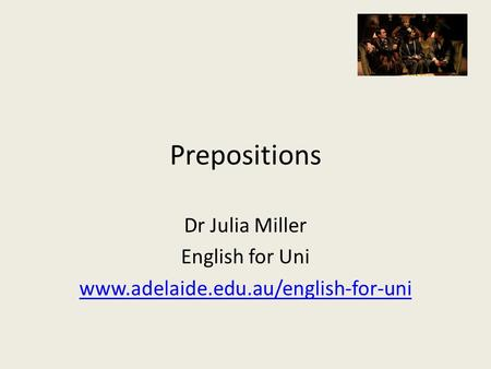 Prepositions Dr Julia Miller English for Uni www.adelaide.edu.au/english-for-uni.