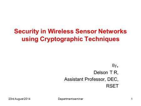 Security in Wireless Sensor Networks using Cryptographic Techniques By, Delson T R, Assistant Professor, DEC, RSET 123rd August 2014Department seminar.
