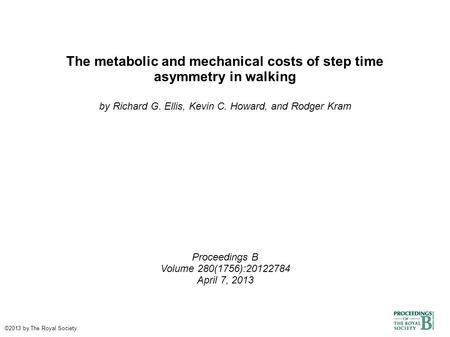 The metabolic and mechanical costs of step time asymmetry in walking by Richard G. Ellis, Kevin C. Howard, and Rodger Kram Proceedings B Volume 280(1756):20122784.