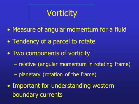 Vorticity Measure of angular momentum for a fluid Tendency of a parcel to rotate Two components of vorticity – relative (angular momentum in rotating frame)