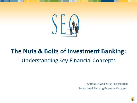 The Nuts & Bolts of Investment Banking: Understanding Key Financial Concepts Andrea O'Neal & Patrice Mitchell Investment Banking Program Managers.