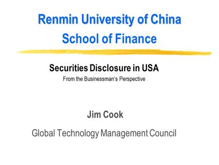 Renmin University of China Renmin University of China School of Finance Securities Disclosure in USA From the Businessman's Perspective Jim Cook Global.