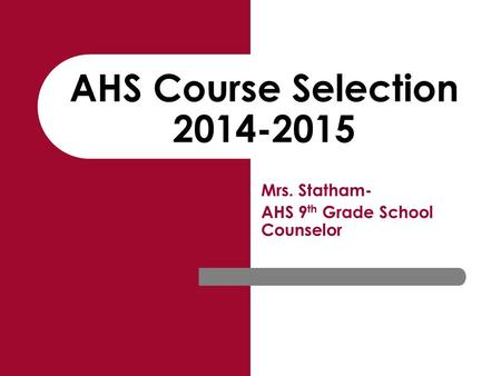 AHS Course Selection 2014-2015 Mrs. Statham- AHS 9 th Grade School Counselor.