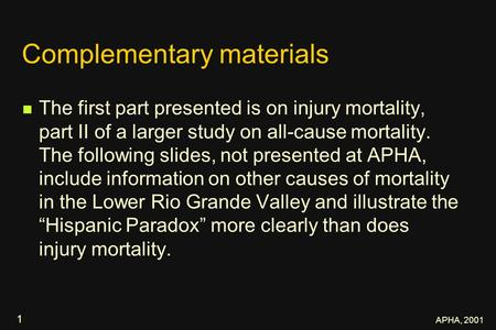 APHA, 2001 1 Complementary materials The first part presented is on injury mortality, part II of a larger study on all-cause mortality. The following slides,
