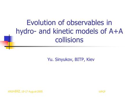 KROMĚŘĺŽ, 15-17 August 2005WPCF Evolution of observables in hydro- and kinetic models of A+A collisions Yu. Sinyukov, BITP, Kiev.