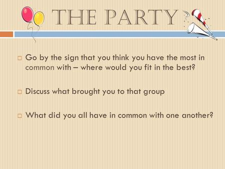 The Party  Go by the sign that you think you have the most in common with – where would you fit in the best?  Discuss what brought you to that group.