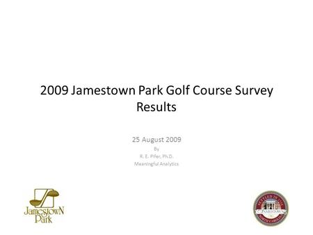 2009 Jamestown Park Golf Course Survey Results 25 August 2009 By R. E. Pifer, Ph.D. Meaningful Analytics.