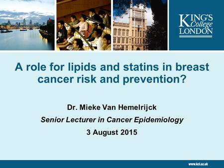 A role for lipids and statins in breast cancer risk and prevention? Dr. Mieke Van Hemelrijck Senior Lecturer in Cancer Epidemiology 3 August 2015.