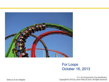 C++ for Everyone by Cay Horstmann Copyright © 2012 by John Wiley & Sons. All rights reserved For Loops October 16, 2013 Slides by Evan Gallagher.