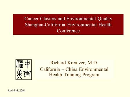 April 6 -8, 2004 Cancer Clusters and Environmental Quality Shanghai-California Environmental Health Conference Richard Kreutzer, M.D. California – China.