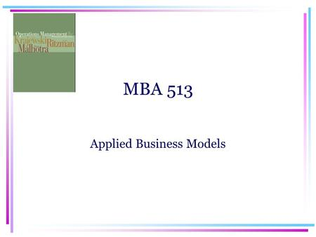 MBA 513 Applied Business Models. MBA 513 Applied Business Models Operations Management.