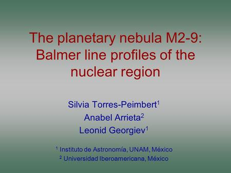 The planetary nebula M2-9: Balmer line profiles of the nuclear region Silvia Torres-Peimbert 1 Anabel Arrieta 2 Leonid Georgiev 1 1 Instituto de Astronomía,