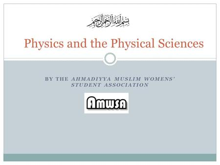 BY THE AHMADIYYA MUSLIM WOMENS' STUDENT ASSOCIATION Physics and the Physical Sciences.