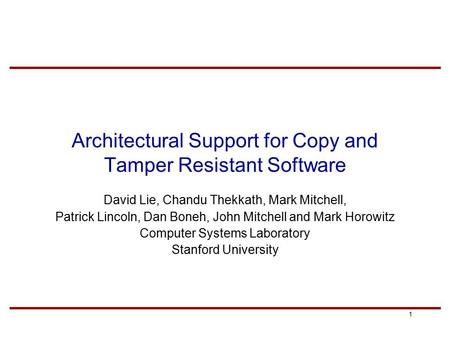 1 Architectural Support for Copy and Tamper Resistant Software David Lie, Chandu Thekkath, Mark Mitchell, Patrick Lincoln, Dan Boneh, John Mitchell and.