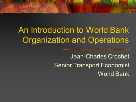 An Introduction to World Bank Organization and Operations Jean-Charles Crochet Senior Transport Economist World Bank.