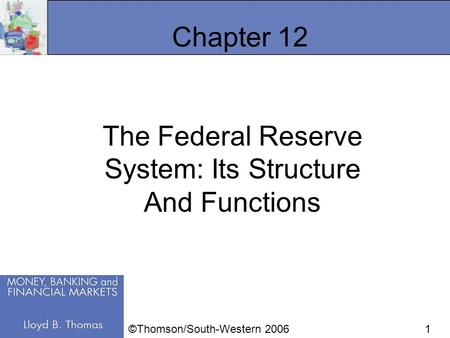 1 Chapter 12 The Federal Reserve System: Its Structure And Functions ©Thomson/South-Western 2006.