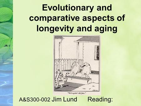 Evolutionary and comparative aspects of longevity and aging A&S300-002 Jim Lund Reading: