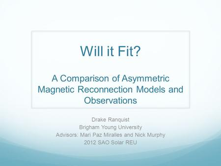 Will it Fit? A Comparison of Asymmetric Magnetic Reconnection Models and Observations Drake Ranquist Brigham Young University Advisors: Mari Paz Miralles.