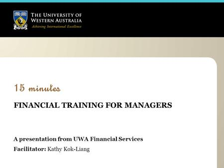 15 minutes FINANCIAL TRAINING FOR MANAGERS A presentation from UWA Financial Services Facilitator: Kathy Kok-Liang.