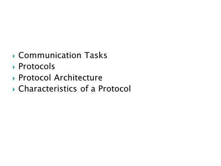  Communication Tasks  Protocols  Protocol Architecture  Characteristics of a Protocol.