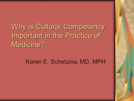 Why is Cultural Competency Important in the Practice of Medicine? Karen E. Schetzina, MD, MPH.
