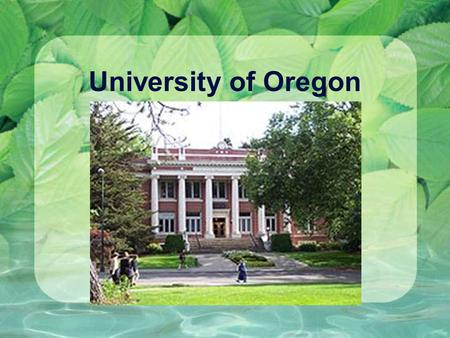 University of Oregon. Fast Facts: Mascot: Ducks Number of students 22, 000 Male :10,979Female :11,407.