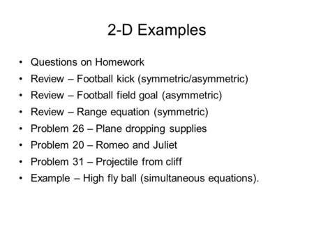 2-D Examples Questions on Homework Review – Football kick (symmetric/asymmetric) Review – Football field goal (asymmetric) Review – Range equation (symmetric)