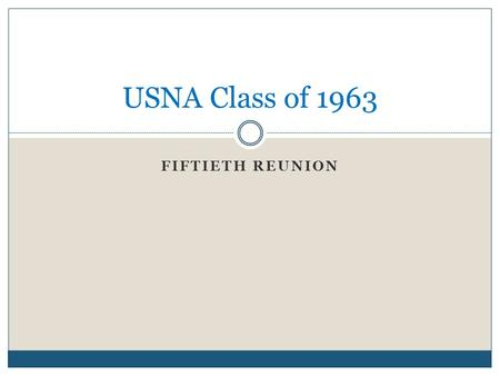 FIFTIETH REUNION USNA Class of 1963. Dates 24 – 27 October 2013  Homecoming Weekend  Football vs. Pitt.