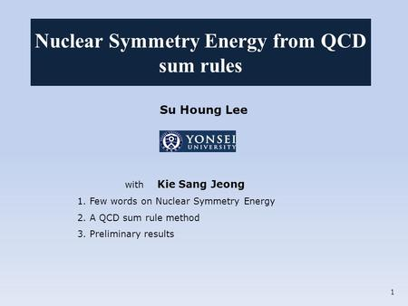 Su Houng Lee with Kie Sang Jeong 1. Few words on Nuclear Symmetry Energy 2. A QCD sum rule method 3. Preliminary results Nuclear Symmetry Energy from QCD.