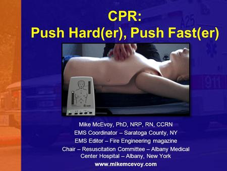 CPR: Push Hard(er), Push Fast(er) Mike McEvoy, PhD, NRP, RN, CCRN EMS Coordinator – Saratoga County, NY EMS Editor – Fire Engineering magazine Chair –