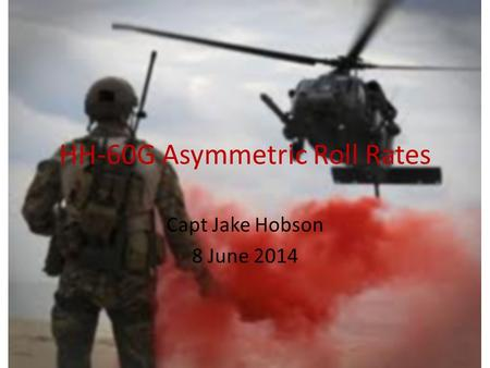 HH-60G Asymmetric Roll Rates Capt Jake Hobson 8 June 2014.