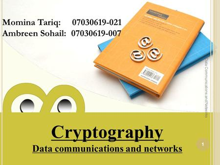 Cryptography Data communications and networks Momina Tariq: 07030619-021 Ambreen Sohail: 07030619-007 1 Data Communications and Networks.