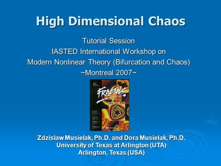 High Dimensional Chaos Tutorial Session IASTED International Workshop on Modern Nonlinear Theory (Bifurcation and Chaos) ~Montreal 2007~ Zdzislaw Musielak,