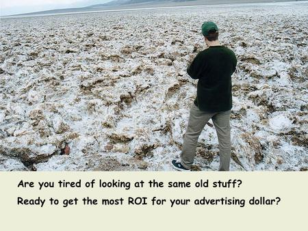 Are you tired of looking at the same old stuff? Ready to get the most ROI for your advertising dollar?