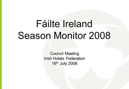 Fáilte Ireland Season Monitor 2008 Council Meeting Irish Hotels Federation 16 th July 2008.
