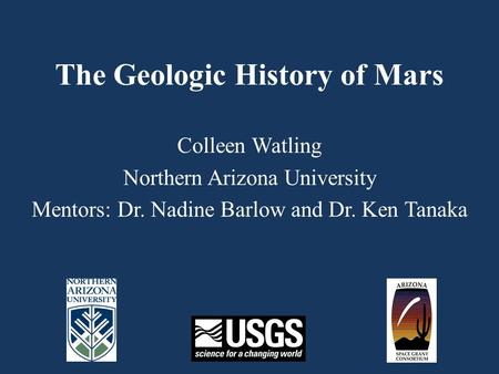 The Geologic History of Mars Colleen Watling Northern Arizona University Mentors: Dr. Nadine Barlow and Dr. Ken Tanaka.