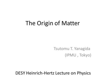 The Origin of Matter Tsutomu T. Yanagida (IPMU, Tokyo) DESY Heinrich-Hertz Lecture on Physics.
