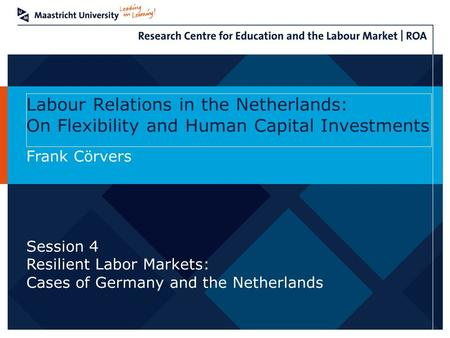 Labour Relations in the Netherlands: On Flexibility and Human Capital Investments Frank Cörvers Session 4 Resilient Labor Markets: Cases of Germany and.