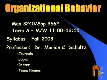 UWFUWF Man 3240/Sop 3662 Term A – M/W 11:00-12:15 Syllabus – Fall 2003 Professor: Dr. Marian C. Schultz Journals Logos Roster Team Names.