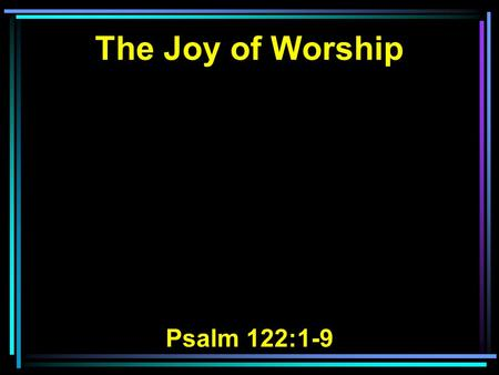 The Joy of Worship Psalm 122:1-9. 1 I was glad when they said to me, Let us go into the house of the LORD. 2 Our feet have been standing Within your.