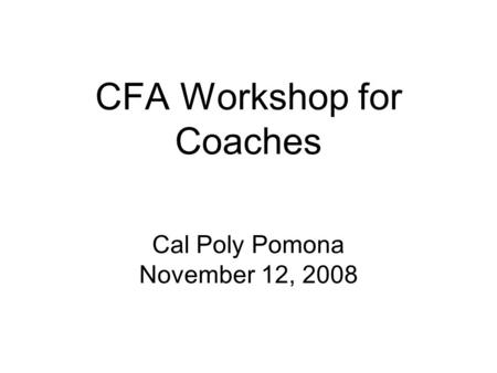 CFA Workshop for Coaches Cal Poly Pomona November 12, 2008.