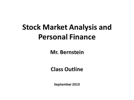 Stock Market Analysis and Personal Finance Mr. Bernstein Class Outline September 2015.